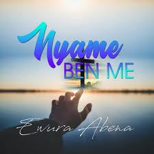Ewura Abena – Nyame Ben Me