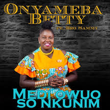 Onyameba Betty ft Bro Sammy – Medi Owuo So Nkunim